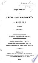 The Origin and End of Civil Government  a Lecture Founded on Romans Xiii  1