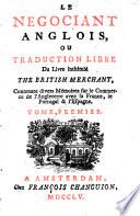 Le n  gociant anglois  ou Traduction libre du livre intitul   The British merchant  contenant divers m  moires sur le commerce de l Angleterre avec la France  le Portugal et  Espagne