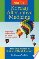 Secrets Of Korean Alternative Medicine : quickly cure most day-to-day illnesses easily, safely, painlessly,...