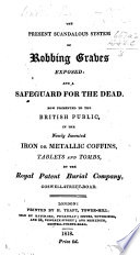 The Present Scandalous System Of Robbing Graves Exposed And A Safeguard For The Dead Now Presented To The British Public In The Newly Invented Iron Or Metallic Coffins Tablets And Tombs