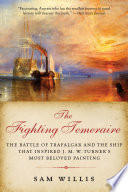 The Fighting Temeraire  The Battle of Trafalgar and the Ship that Inspired J  M  W  Turner s Most Beloved Painting