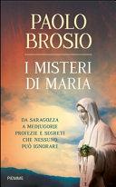 I misteri di Maria. Da Saragozza a Medjugorje profezie e segreti che nessuno può ignorare