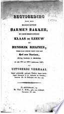 Regtsgeding van den beruchten Harmen Bakker, en diens medepligtigen Klaas de Leeuw en Hendrik Reijnen, welke zaak gediend heeft voor het Hof van Assises, zitting houdende te Amsterdam, op den 9den en 10den Februarij 1835, of: Uitvoerig verhaal hunner gezamenlijk gepleegde diefstal; hunne verklaringen deswegens in de instructie en debatten, benevens alle de pleidooijen van dien enz