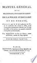 Manuel général des magistrats, officiers et agens de la police judiciaire et de sureté, etc