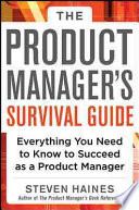 The Product Manager s Survival Guide  Everything You Need to Know to Succeed as a Product Manager
