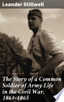 The Story Of A Common Soldier Of Army Life In The Civil War 1861 1865