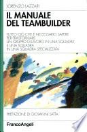 Il manuale del teambuilder  Tutto ci   che    necessario sapere per trasformare un gruppo di lavoro in una squadra e una squadra in una squadra specializzata