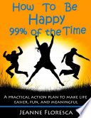 How to Be Happy 99  of the Time  A Practical Action Plan to Make Life Easier  Fun  and Meaningful