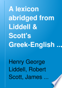 A Lexicon Abridged from Liddell and Scott s Greek English Lexicon