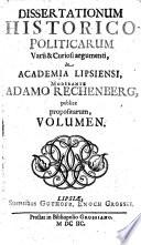 Dissertationum Historico Politicarum Varii   Curiosi argumenti  In Academia Lipsiensi  Moderante Adamo Rechenberg  publice propositarum  Volumen