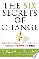 The Six Secrets Of Change : complex environment successful organizations adjust...
