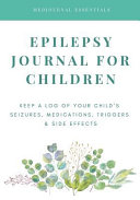 Epilepsy Journal For Children Easily Track Your Child S Seizures Medications Triggers Side Effects