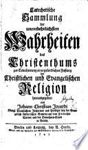 Catechetische Sammlung der unentbehrlichsten Wahrheiten des Christenthums zur Erleichterung einer gründlichen Fassung der Christlichen und Evangelischen Religion
