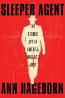 Sleeper Agent: The Atomic Spy in America Who Got Away