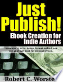 Just Publish  Ebook Creation for Indie Authors  Learn How to Write  Design  Format  Upload  and Sell Your Own Book for Low Cost or Free