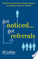 Get Noticed    Get Referrals  Build Your Client Base and Your Business by Making a Name For Yourself
