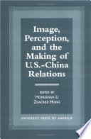 Image  Perception  and the Making of U S  China Relations