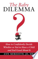 The Baby Dilemma How To Confidently Decide Whether Or Not To Have A Child And Feel Good About It