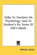 Talks To Teachers On Psychology And To Student S On Some Of Life S Ideals