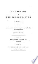 The School and the Schoolmaster  a Manual for the Use of Teachers  Employers  Trustees  Inspectors  Etc  of Common Schools  In Two Parts  Part 1 by A  Potter  Part 2 by G  B  Emerson