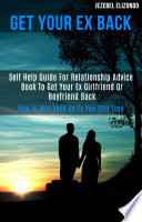 Get Your Ex Back Self Help Guide For Relationship Advice Book To Get Your Ex Girlfriend Or Boyfriend Back How To Win Back An Ex You Still Love