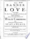 The Banner of Love  Under which the Royal Army is Preserved  and Safely Conducted  Being a Clear     Way Out of Wars and Contentions  with a Short Testimony Unto the Way of Peace  Etc