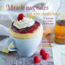 Miracle Mug Cakes and Other Cheat s Bakes