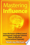 Mastering Influence Learn The Power Of Mind Control And Hypnotic Language Patterns Basic To Advanced Conversational Hypnosis