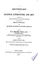 A Dictionary of Science  Literature  and Art     With the derivation and definition of all the terms in general use  Edited by W  T  Brande     assisted by Joseph Cauvin  etc