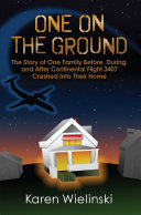 One on the Ground: The Story of One Family Before, During, and After Continental Flight 3407 Crashed into their Home
