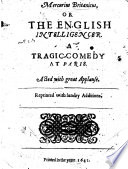Mercurius Britanicus  or  the English Intelligencer  A Tragic Comedy  at Paris  Acted with great applause  In four acts and in prose  By R  Braithwait