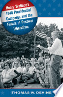 Henry Wallace s 1948 Presidential Campaign and the Future of Postwar Liberalism