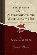 Zeitschrift Fur Die Alttestamentliche Wissenschaft, 1893, Vol. 13 (Classic Reprint)