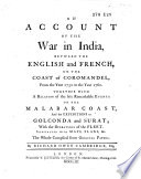 An Account of the War in India Between the English and French, on the Coast of Coromandel, from the Year 1750 to the Year 1760, Together with a Relation on the Late Remarkable Events on the Malabar Coast ...
