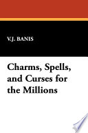 Charms, Spells, and Curses for the Millions Magic And A How It Is Done Record Showing The Magic