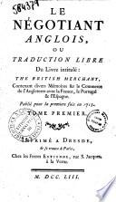 Le negotiant anglois  ou Traduction libre du livre intitule  The British merchant  contenant divers memoires sur le commerce de l Angleterre avec la France  le Portugal   l Espagne  Publie pour la premiere fois en 1713  Tome premier  second
