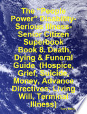 The    People Power    Disability Serious Illness Senior Citizen Superbook  Book 8  Death  Dying   Funeral Guide  Hospice  Grief  Suicide  Money  Advance Directives  Living Will  Terminal Illness