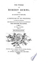 The works of Robert Burns; with an account of his life, and a criticism on his writings. To which are prefixed some observations on the character and condition of the Scottish peasantry. The editorial dedication signed: J. Currie. The fifth edition