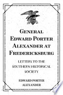 General Edward Porter Alexander at Fredericksburg: Letters to the Southern Historical Society