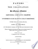 Papers Respecting The Negotiation With His Majesty S Ministers On The Subject Of The East India Company S Charter And The Government Of His Majesty S Indian Territories For A Further Term After The 22d April 1834 Together With A Copy Of The Bill As Passed By The Hon The House Of Commons And The Right Hon The House Of Lords For Effecting An Arrangement With The East India Company And For The Better Government Of His Majesty S Indian Territories Till The 30th Day Of April 1854
