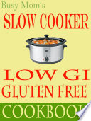 Busy Mom s Gluten Free Low Gi Slow Cooker Cookbook