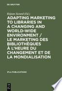 Adapting Marketing to Libraries in a Changing and World-wide Environment / Le marketing des bibliothèques à l'heure du changement et de la mondialisation / Le marketing des bibliothèques à l'heure du changement et de la mondialisation
