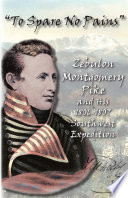 """To Spare No Pains"": Zebulon Montgomery Pike and His 1806-1807 Southwest Expedition"