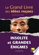 Le grand livre des idées reçues - Insolite et grandes énigmes