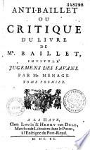 Anti Baillet ou Critique du livre de Mr  Baillet intitul   Jugemens des savans  Par Mr  Menage  Tome premier   second