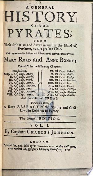 A General History of the Pyrates: From Their First Rise and Settlement in the Island of Providence, to the Present Time. With the Remarkable Actions and Adventures of the Two Female Pyrates Mary Read and Anne Bonny ... To which is Added, a Short Abstract of the Statute and Civil Law, in Relation to Pyracy