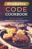 Diabetes Code Cookbook 50 Type 2 Diabetes Meals Balance Blood Sugar And Encourage Weight Loss