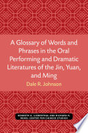 A Glossary of Words and Phrases in the Oral Performing and Dramatic Literatures of the Jin  Yuan  and Ming Book PDF