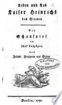 Leben und Tod Kaiser Heinrichs des Vierten  Ein Schauspiel in f  nf Aufz  Berlin 1790