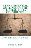 Ryan's Essential Outlines of the Federal Rules of Evidence, 2005-2006
